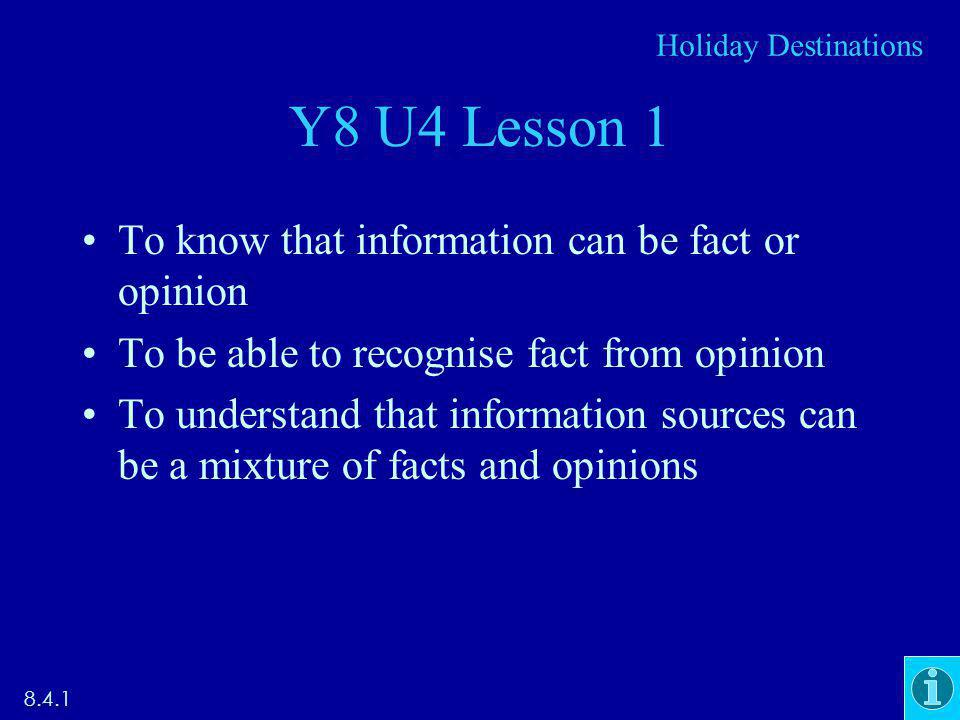 Y8 U4 Lesson 1 To know that information can be fact or opinion To be able to recognise fact from opinion To understand that information sources can be a mixture of facts and opinions Holiday Destinations