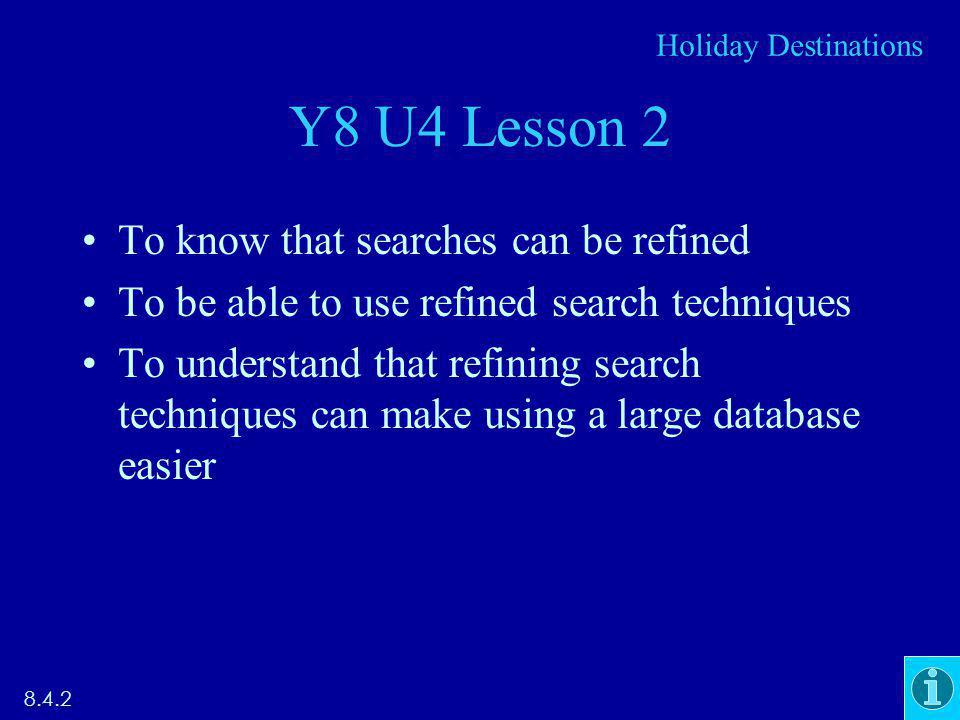 Y8 U4 Lesson 2 To know that searches can be refined To be able to use refined search techniques To understand that refining search techniques can make using a large database easier 8.4.2 Holiday Destinations