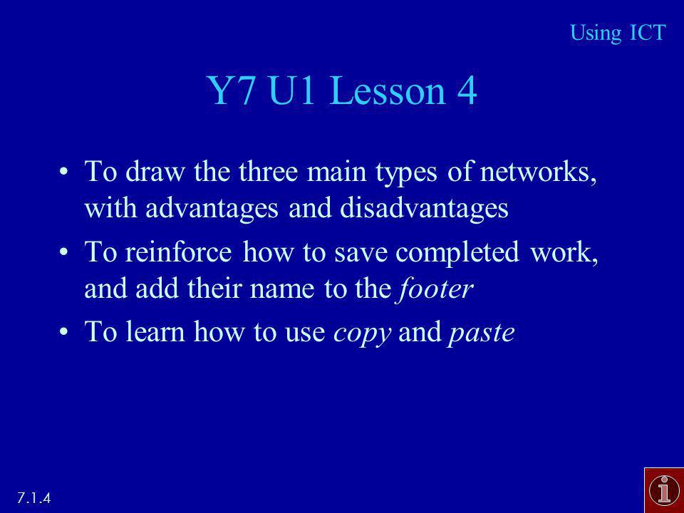 Y7 U1 Lesson 4 To draw the three main types of networks, with advantages and disadvantages To reinforce how to save completed work, and add their name to the footer To learn how to use copy and paste 7.1.4 Using ICT