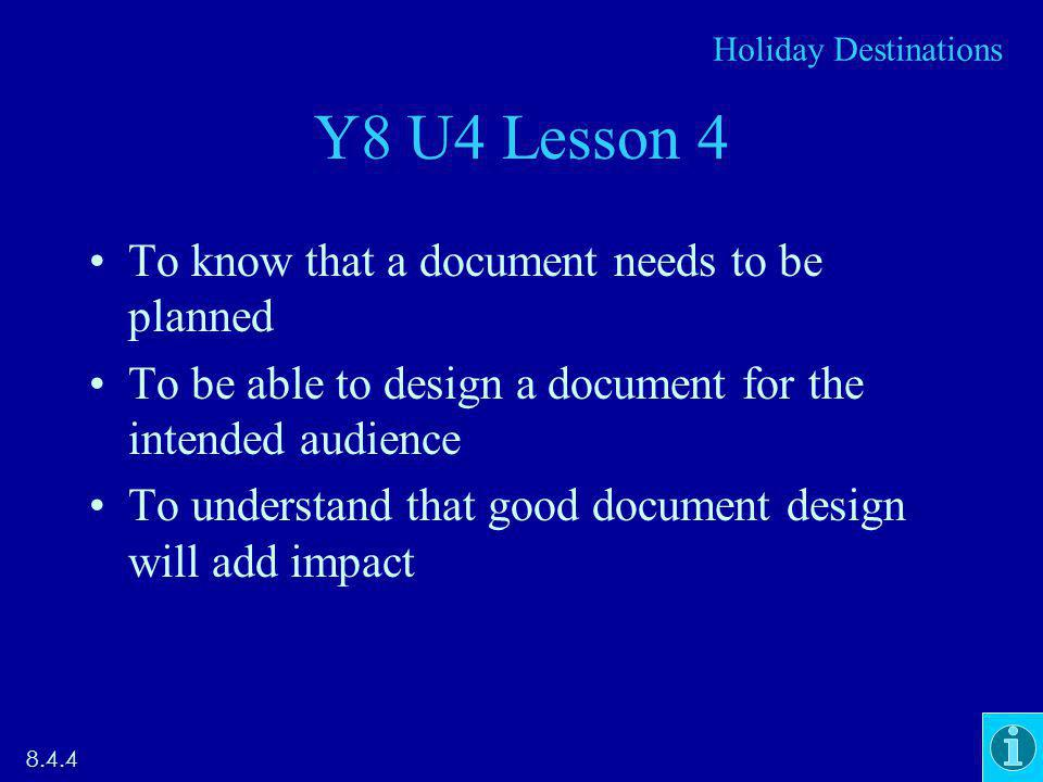 Y8 U4 Lesson 4 To know that a document needs to be planned To be able to design a document for the intended audience To understand that good document design will add impact Holiday Destinations