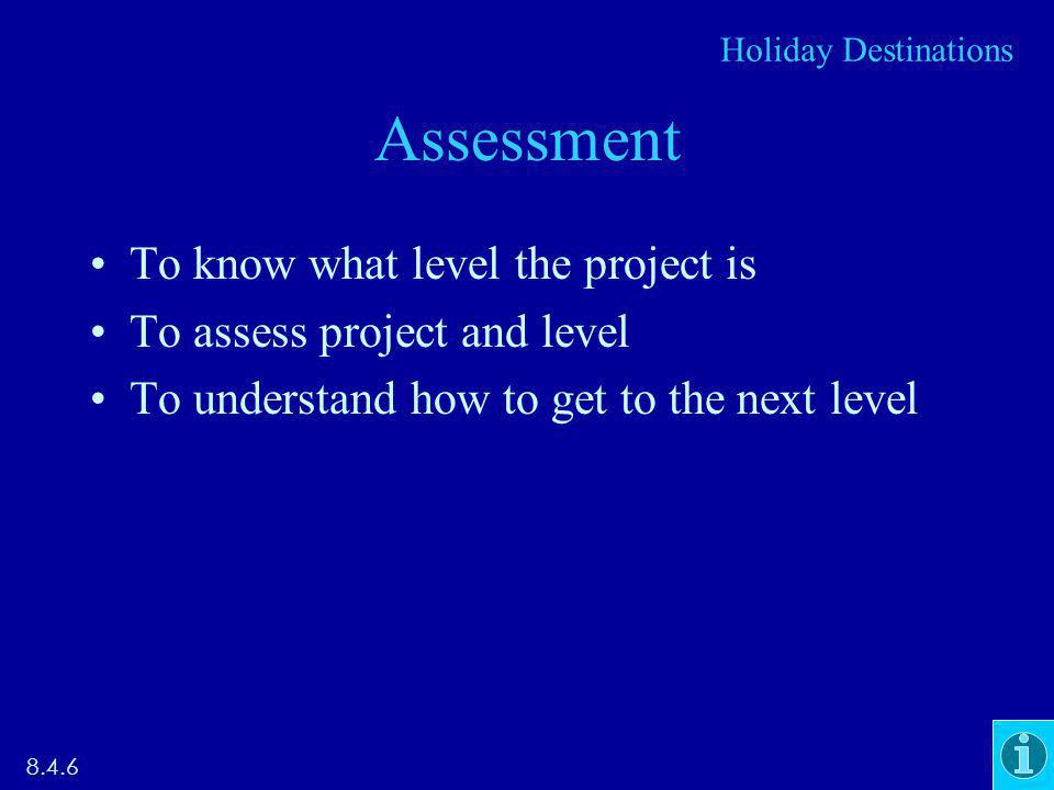Assessment To know what level the project is To assess project and level To understand how to get to the next level 8.4.6 Holiday Destinations
