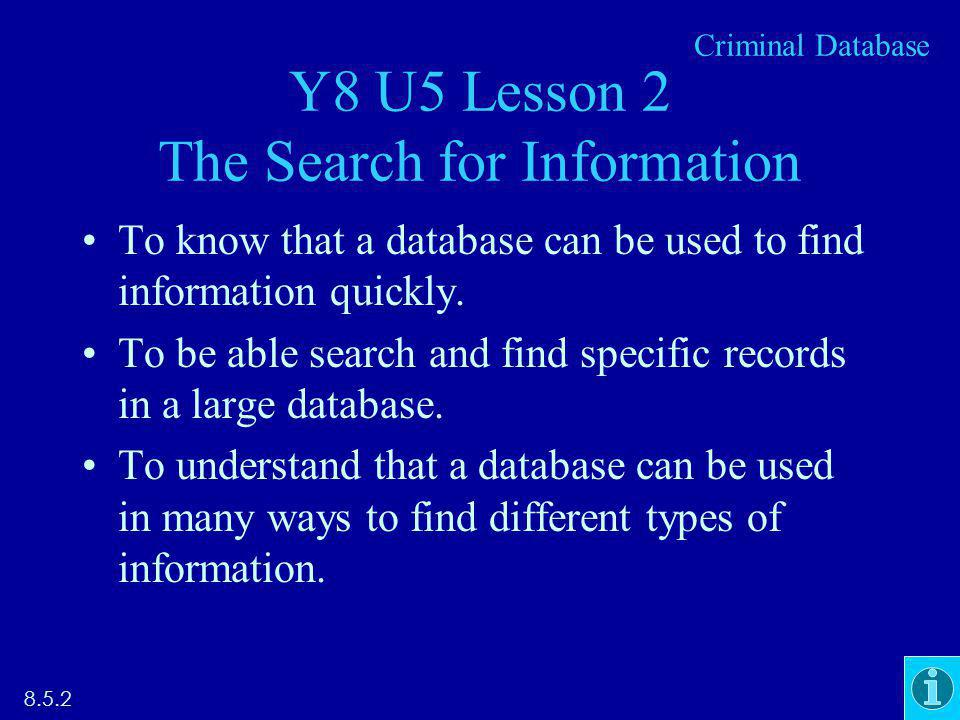 Y8 U5 Lesson 2 The Search for Information To know that a database can be used to find information quickly. To be able search and find specific records