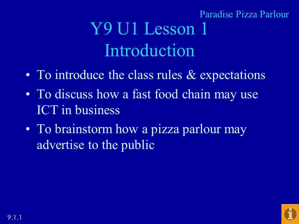 Y9 U1 Lesson 1 Introduction To introduce the class rules & expectations To discuss how a fast food chain may use ICT in business To brainstorm how a pizza parlour may advertise to the public Paradise Pizza Parlour