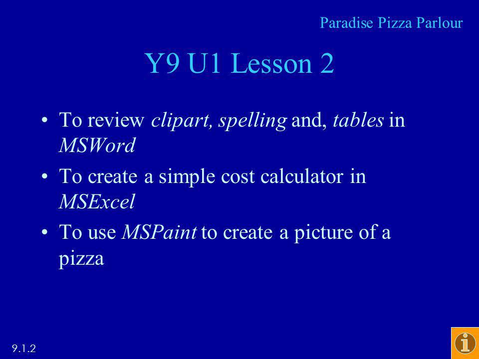 Y9 U1 Lesson 2 To review clipart, spelling and, tables in MSWord To create a simple cost calculator in MSExcel To use MSPaint to create a picture of a pizza Paradise Pizza Parlour