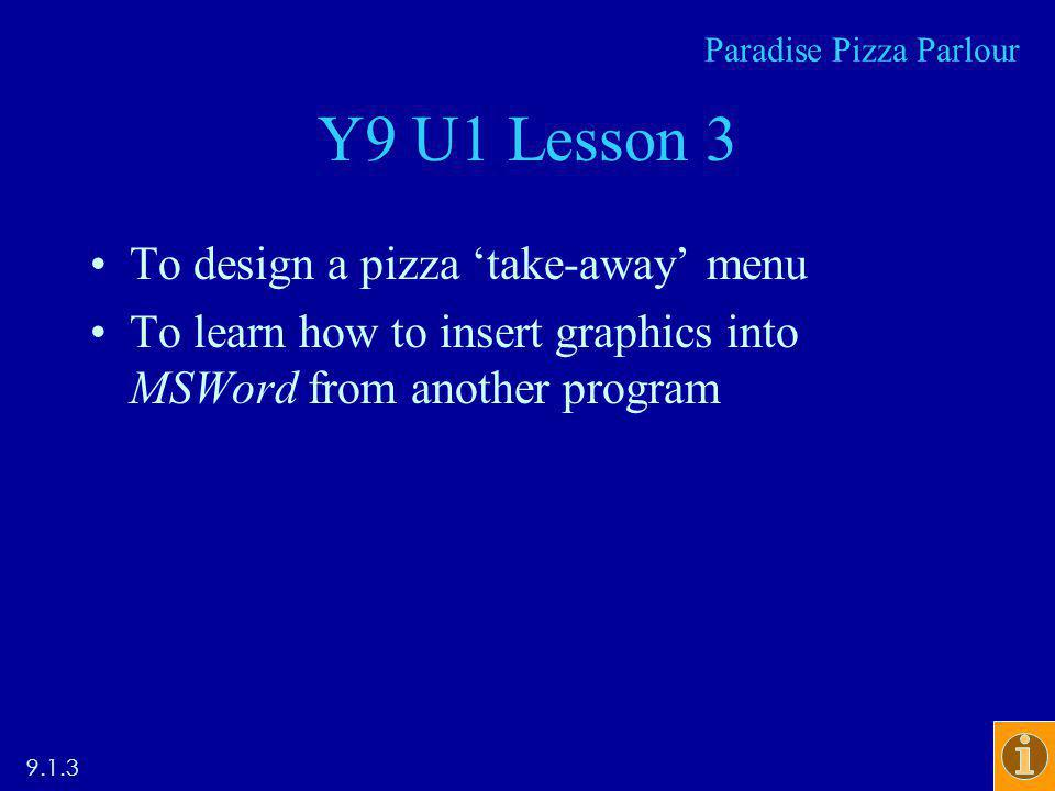 Y9 U1 Lesson 3 To design a pizza take-away menu To learn how to insert graphics into MSWord from another program Paradise Pizza Parlour