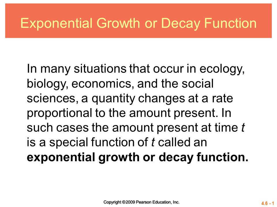 4.6 - 1 Exponential Growth or Decay Function In many situations that occur in ecology, biology, economics, and the social sciences, a quantity changes
