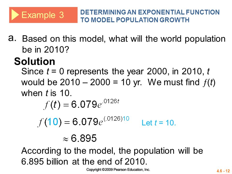 4.6 - 12 Example 3 DETERMINING AN EXPONENTIAL FUNCTION TO MODEL POPULATION GROWTH Based on this model, what will the world population be in 2010? Solu