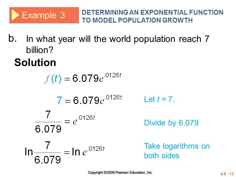 4.6 - 13 Example 3 DETERMINING AN EXPONENTIAL FUNCTION TO MODEL POPULATION GROWTH Solution b. Let t = 7. In what year will the world population reach