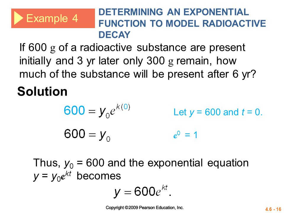 4.6 - 16 Example 4 DETERMINING AN EXPONENTIAL FUNCTION TO MODEL RADIOACTIVE DECAY If 600 g of a radioactive substance are present initially and 3 yr l