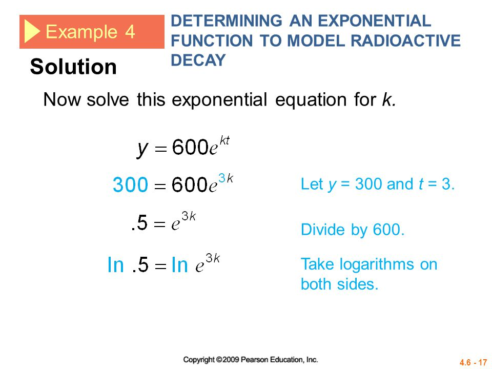 4.6 - 17 Example 4 DETERMINING AN EXPONENTIAL FUNCTION TO MODEL RADIOACTIVE DECAY Let y = 300 and t = 3. Divide by 600. Now solve this exponential equ
