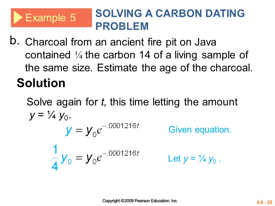 4.6 - 25 Example 5 SOLVING A CARBON DATING PROBLEM Solution b. Charcoal from an ancient fire pit on Java contained ¼ the carbon 14 of a living sample