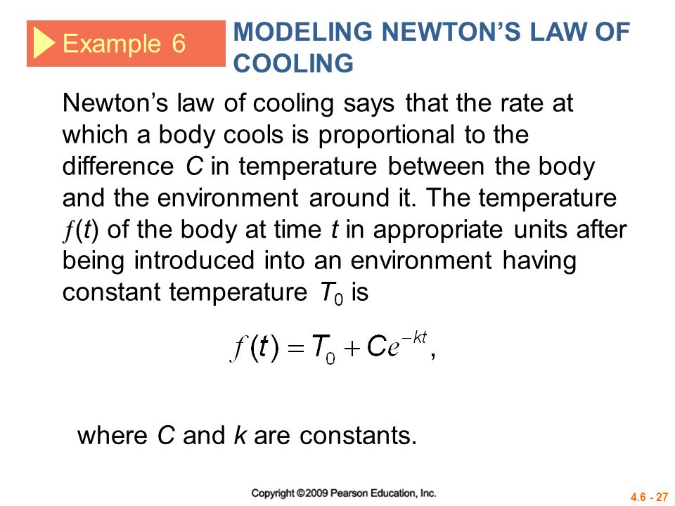 4.6 - 27 Example 6 MODELING NEWTONS LAW OF COOLING Newtons law of cooling says that the rate at which a body cools is proportional to the difference C