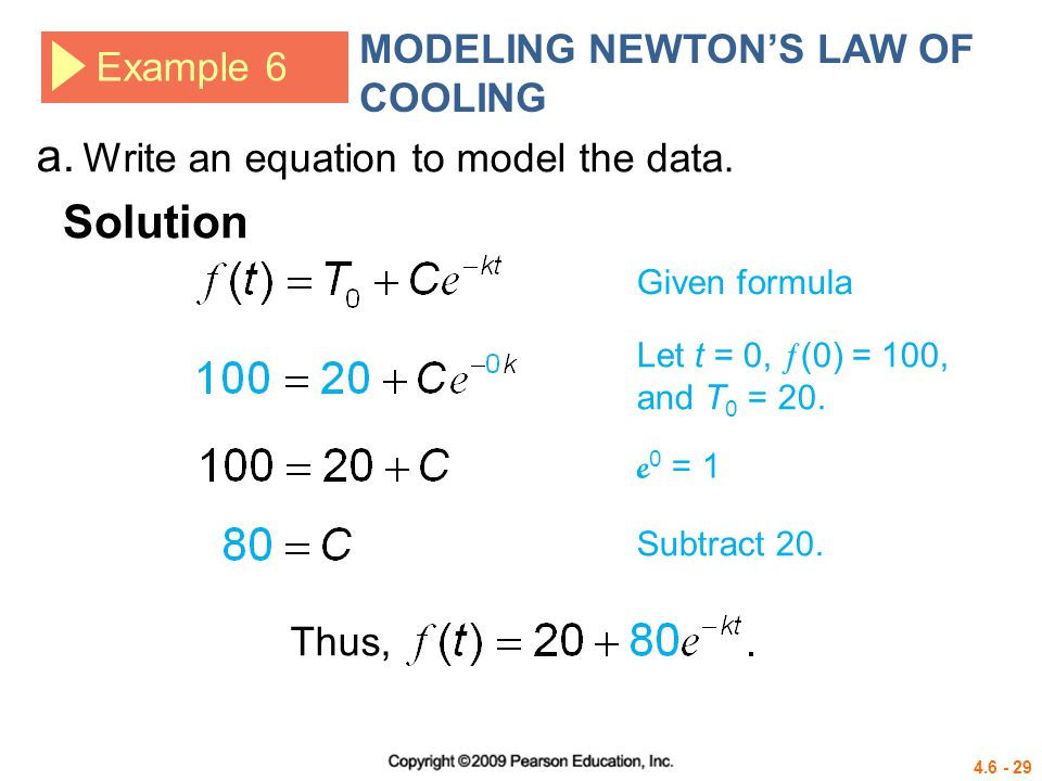 4.6 - 29 Example 6 MODELING NEWTONS LAW OF COOLING Write an equation to model the data. a. Solution Given formula Let t = 0, (0) = 100, and T 0 = 20.