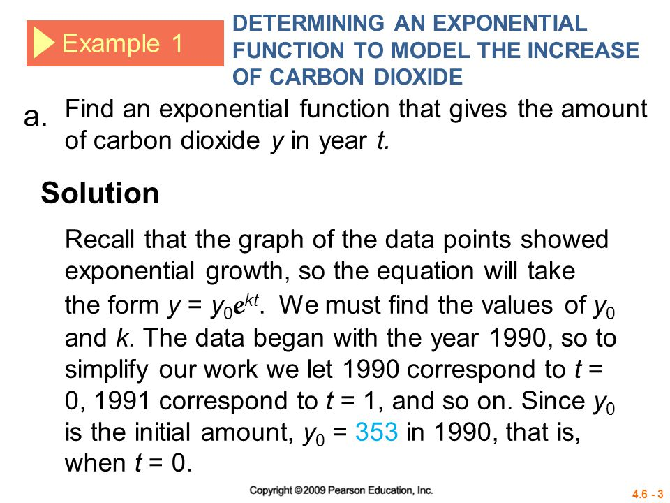 4.6 - 3 Example 1 DETERMINING AN EXPONENTIAL FUNCTION TO MODEL THE INCREASE OF CARBON DIOXIDE Solution a. Find an exponential function that gives the