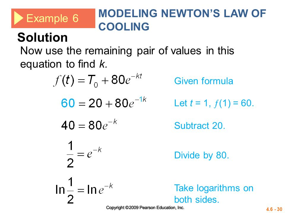 4.6 - 30 Example 6 MODELING NEWTONS LAW OF COOLING Given formula Let t = 1, (1) = 60. Subtract 20. Now use the remaining pair of values in this equati