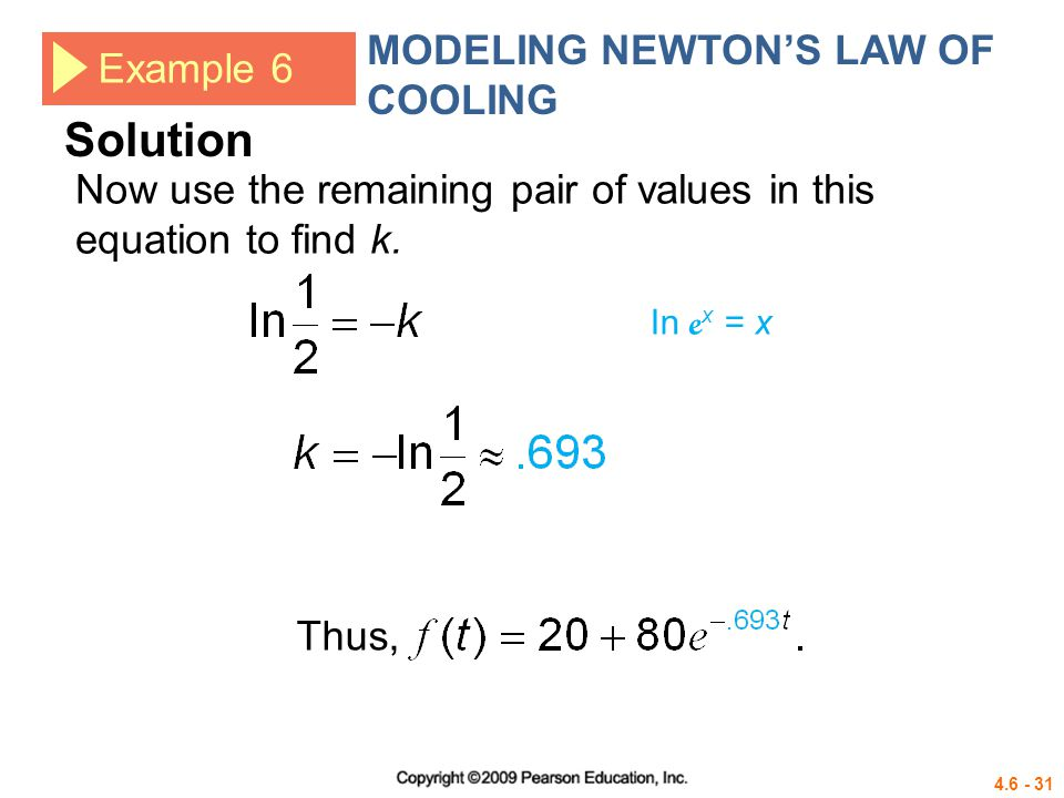 4.6 - 31 Example 6 MODELING NEWTONS LAW OF COOLING Thus, In e x = x Solution Now use the remaining pair of values in this equation to find k.