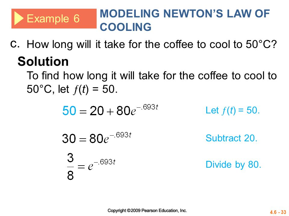 4.6 - 33 To find how long it will take for the coffee to cool to 50°C, let (t) = 50. Example 6 MODELING NEWTONS LAW OF COOLING c. Solution Let (t) = 5