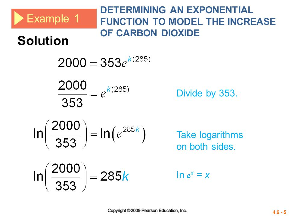 4.6 - 5 Example 1 DETERMINING AN EXPONENTIAL FUNCTION TO MODEL THE INCREASE OF CARBON DIOXIDE Divide by 353. Take logarithms on both sides. In e x = x