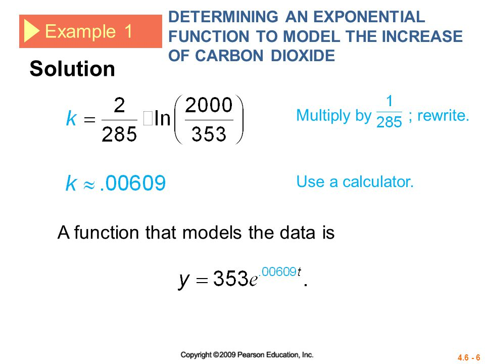 4.6 - 6 Example 1 DETERMINING AN EXPONENTIAL FUNCTION TO MODEL THE INCREASE OF CARBON DIOXIDE Multiply by ; rewrite. Use a calculator. A function that