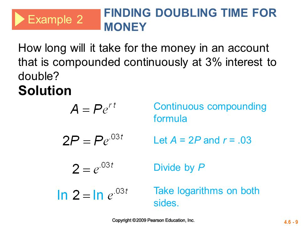 4.6 - 10 Example 2 FINDING DOUBLING TIME FOR MONEY How long will it take for the money in an account that is compounded continuously at 3% interest to double.