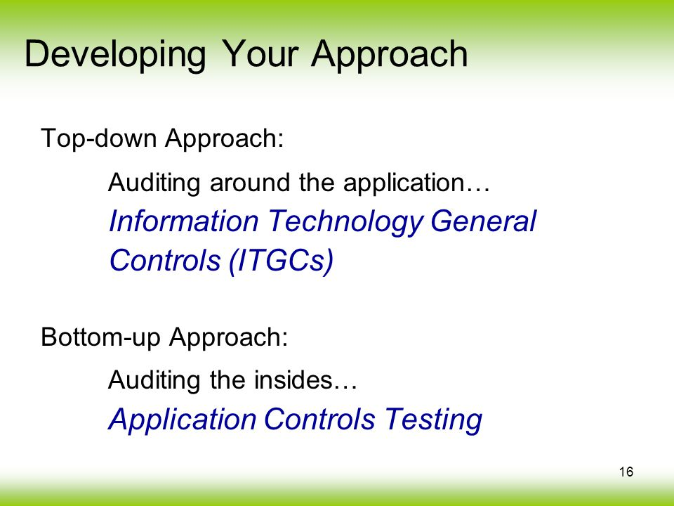 16 Top-down Approach: Auditing around the application… Information Technology General Controls (ITGCs) Bottom-up Approach: Auditing the insides… Appli