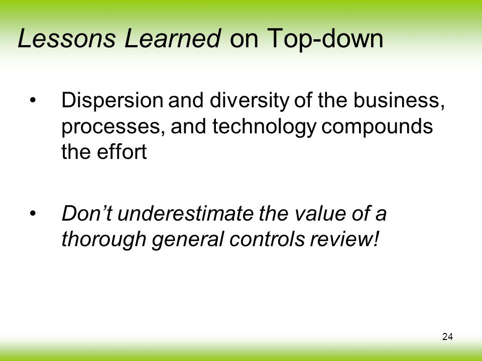 24 Dispersion and diversity of the business, processes, and technology compounds the effort Dont underestimate the value of a thorough general controls review.