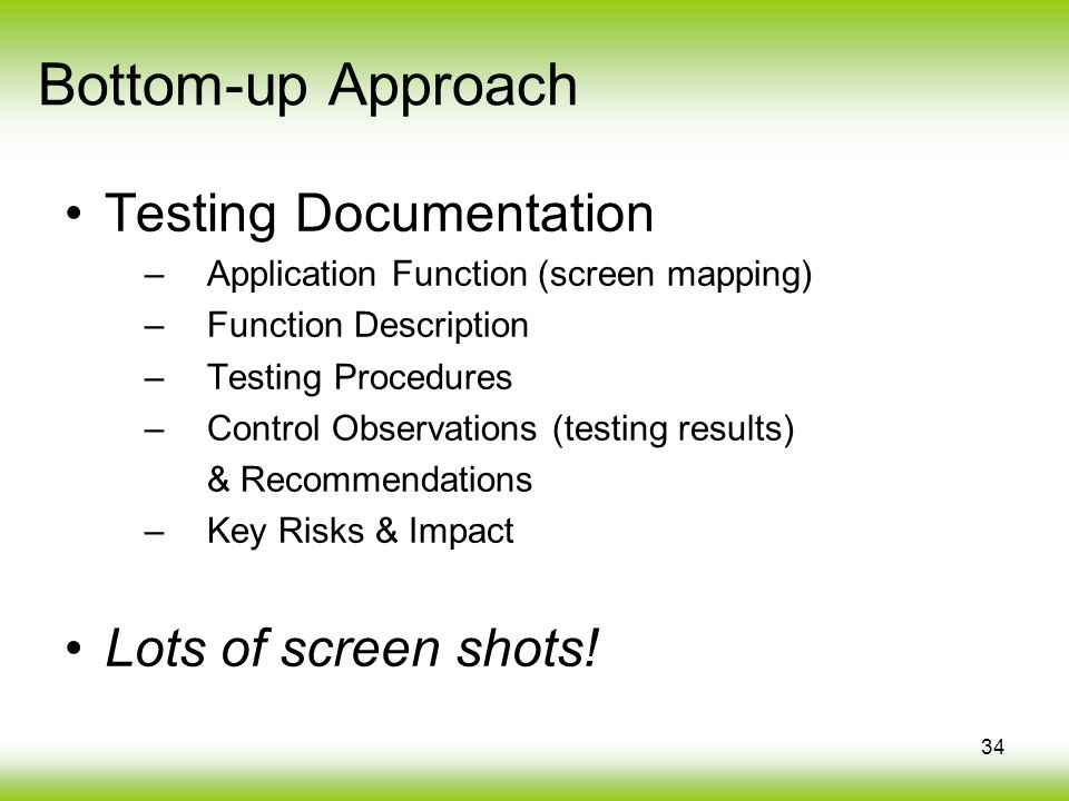 34 Bottom-up Approach Testing Documentation –Application Function (screen mapping) –Function Description –Testing Procedures –Control Observations (testing results) & Recommendations –Key Risks & Impact Lots of screen shots!