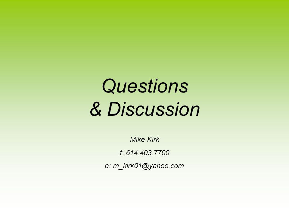 Questions & Discussion Mike Kirk t: 614.403.7700 e: m_kirk01@yahoo.com