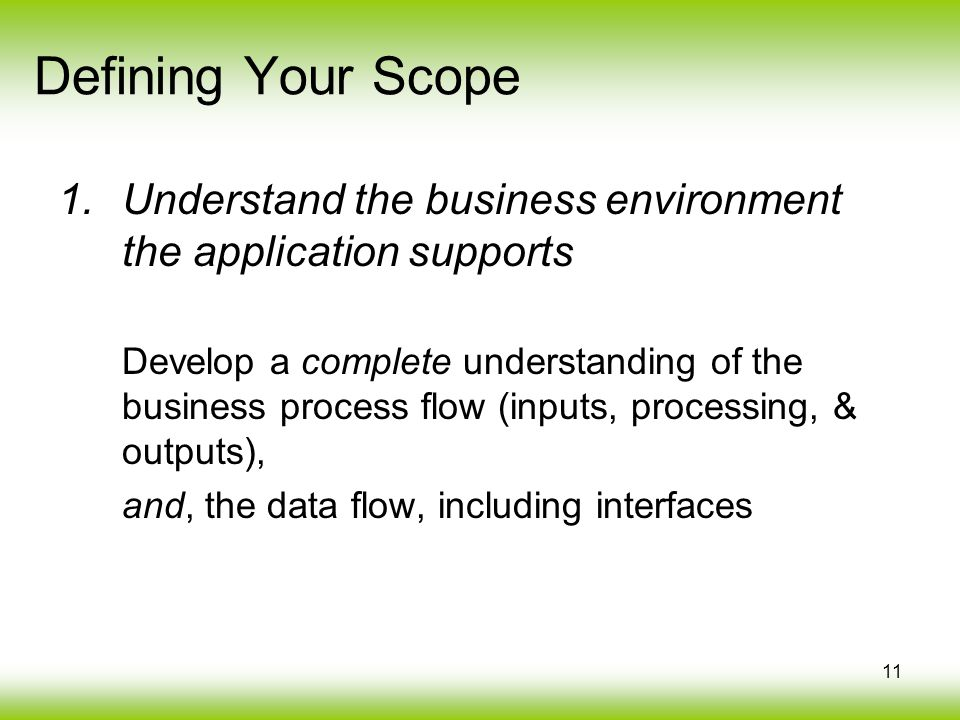 11 1.Understand the business environment the application supports Develop a complete understanding of the business process flow (inputs, processing, & outputs), and, the data flow, including interfaces Defining Your Scope