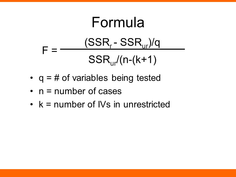 Formula q = # of variables being tested n = number of cases k = number of IVs in unrestricted F = (SSR r - SSR ur )/q SSR ur /(n-(k+1)