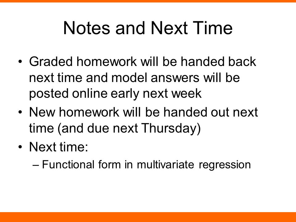 Notes and Next Time Graded homework will be handed back next time and model answers will be posted online early next week New homework will be handed out next time (and due next Thursday) Next time: –Functional form in multivariate regression