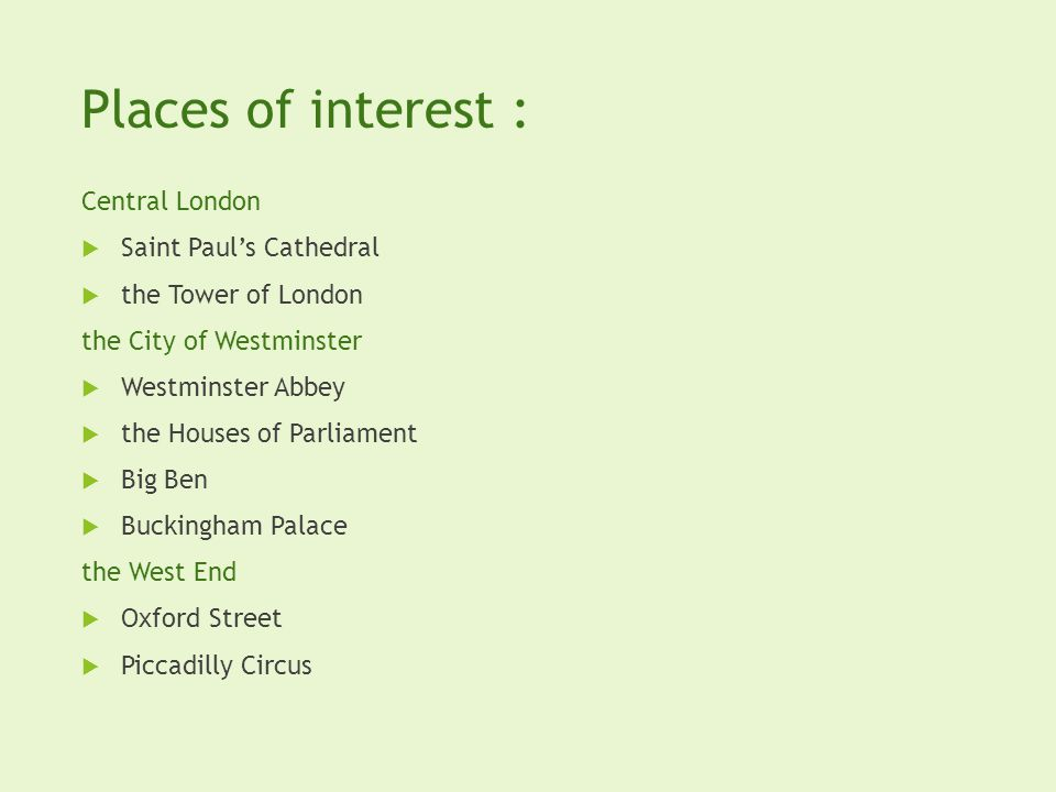 Places of interest : Central London Saint Pauls Cathedral the Tower of London the City of Westminster Westminster Abbey the Houses of Parliament Big Ben Buckingham Palace the West End Oxford Street Piccadilly Circus