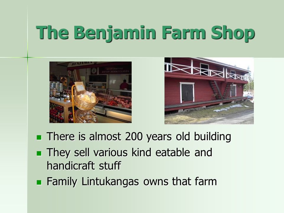 The Benjamin Farm Shop There is almost 200 years old building There is almost 200 years old building They sell various kind eatable and handicraft stuff They sell various kind eatable and handicraft stuff Family Lintukangas owns that farm Family Lintukangas owns that farm