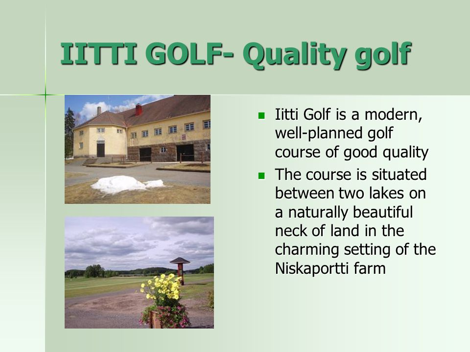 IITTI GOLF- Quality golf Iitti Golf is a modern, well-planned golf course of good quality Iitti Golf is a modern, well-planned golf course of good quality The course is situated between two lakes on a naturally beautiful neck of land in the charming setting of the Niskaportti farm The course is situated between two lakes on a naturally beautiful neck of land in the charming setting of the Niskaportti farm