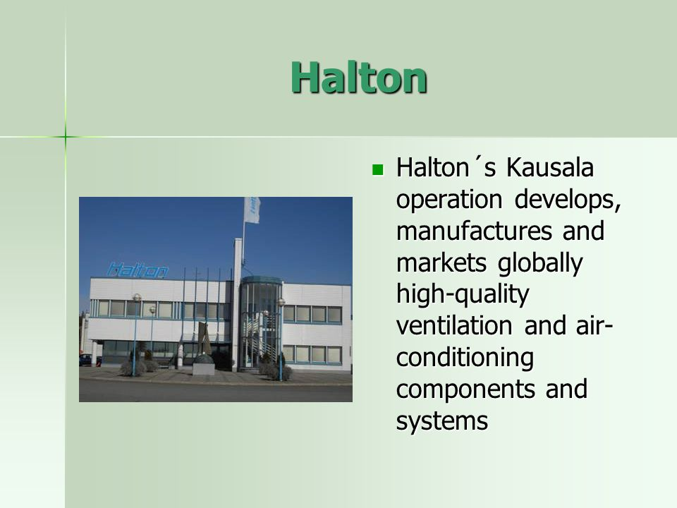 Halton Halton´s Kausala operation develops, manufactures and markets globally high-quality ventilation and air- conditioning components and systems Halton´s Kausala operation develops, manufactures and markets globally high-quality ventilation and air- conditioning components and systems