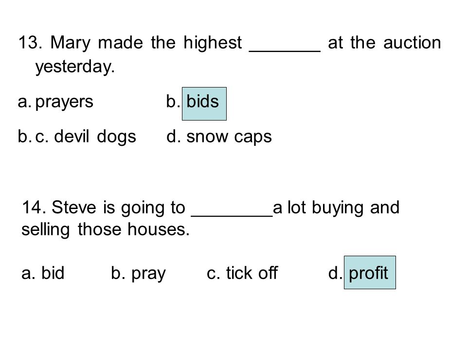 13. Mary made the highest _______ at the auction yesterday. a.prayers b. bids b.c. devil dogs d. snow caps 14. Steve is going to ________a lot buying