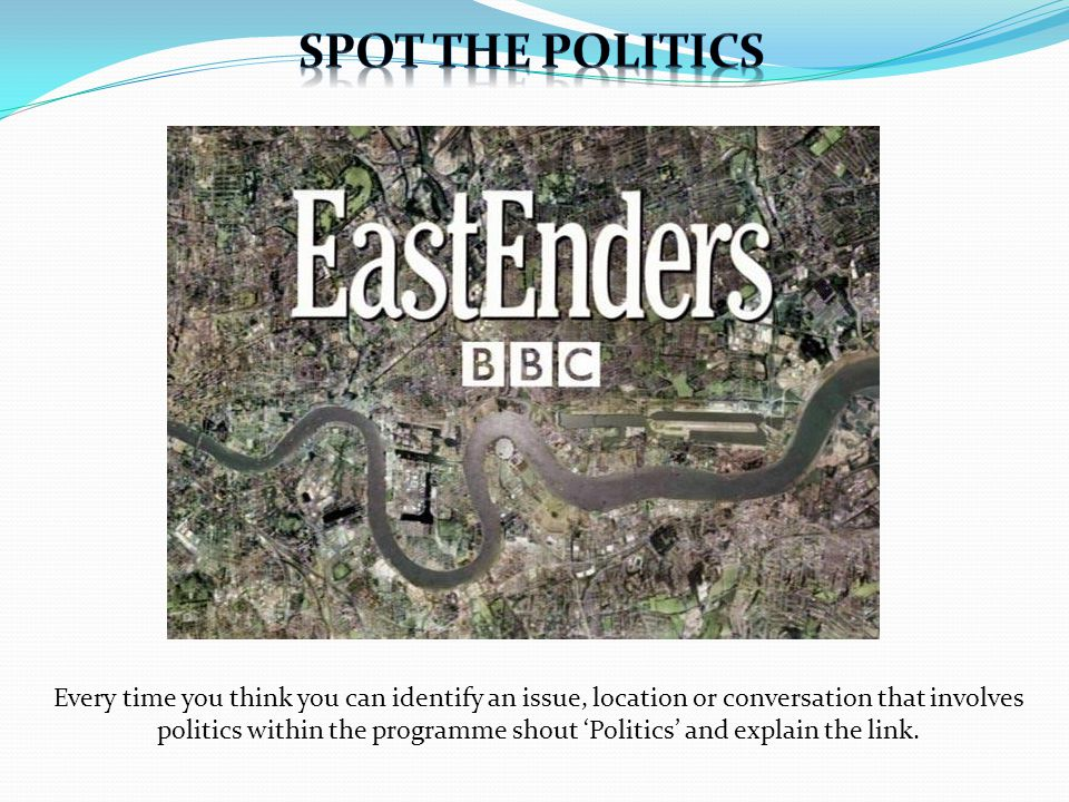 Every time you think you can identify an issue, location or conversation that involves politics within the programme shout Politics and explain the link.