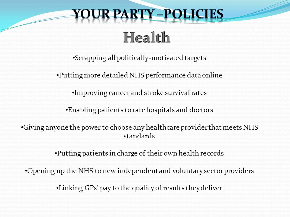 Scrapping all politically-motivated targets Putting more detailed NHS performance data online Improving cancer and stroke survival rates Enabling patients to rate hospitals and doctors Giving anyone the power to choose any healthcare provider that meets NHS standards Putting patients in charge of their own health records Opening up the NHS to new independent and voluntary sector providers Linking GPs pay to the quality of results they deliver