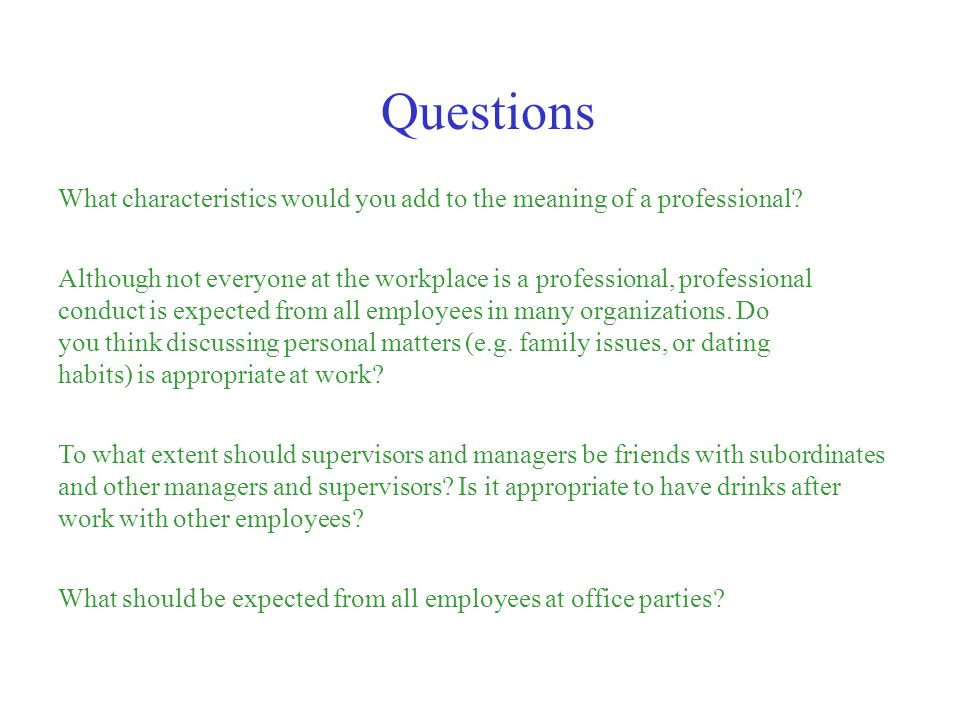 What characteristics would you add to the meaning of a professional? Questions Although not everyone at the workplace is a professional, professional