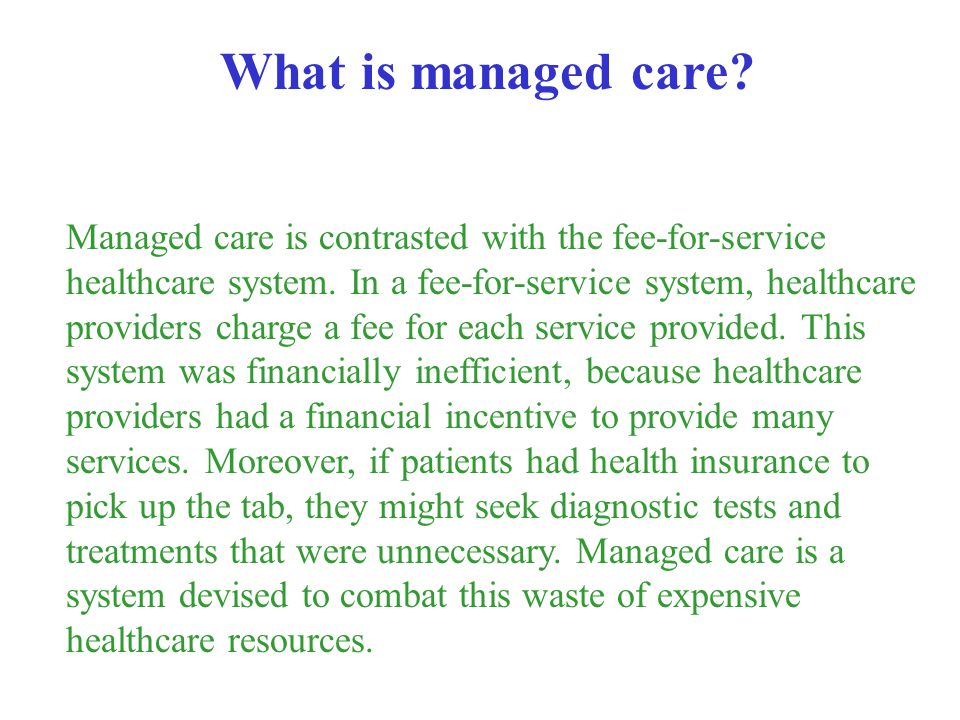 Managed care is contrasted with the fee-for-service healthcare system. In a fee-for-service system, healthcare providers charge a fee for each service