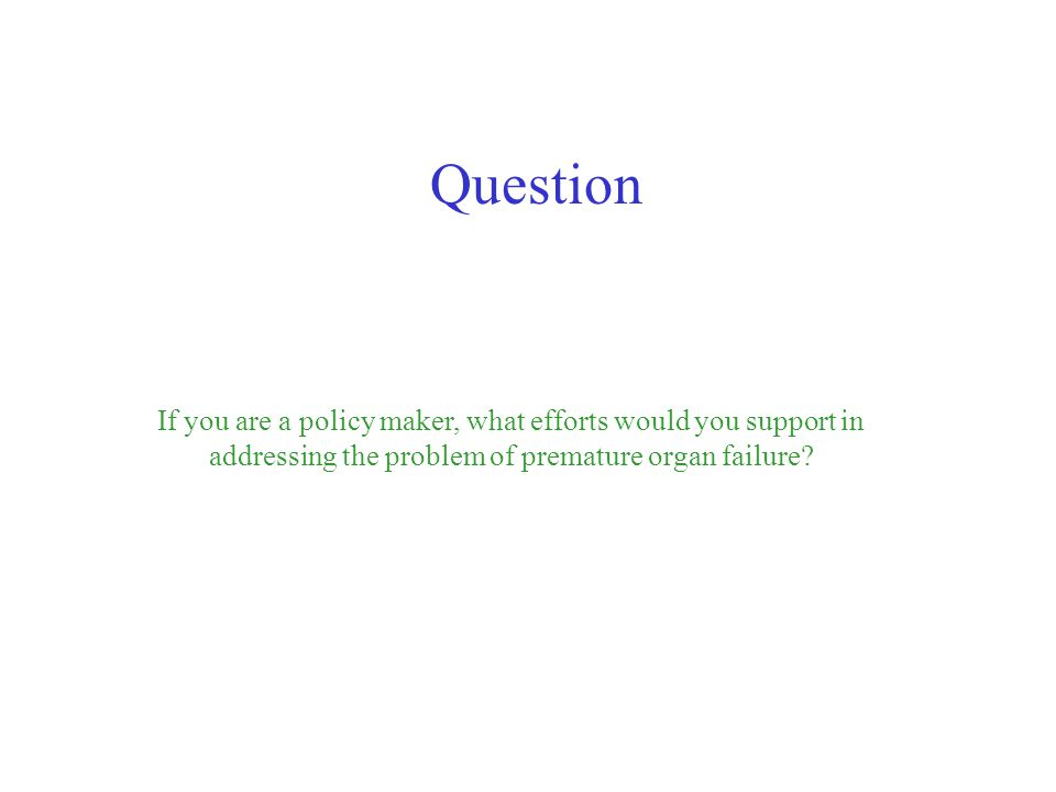 If you are a policy maker, what efforts would you support in addressing the problem of premature organ failure? Question