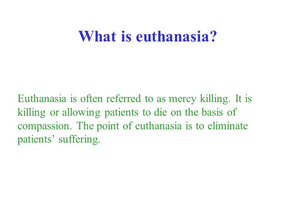 Euthanasia is often referred to as mercy killing. It is killing or allowing patients to die on the basis of compassion. The point of euthanasia is to