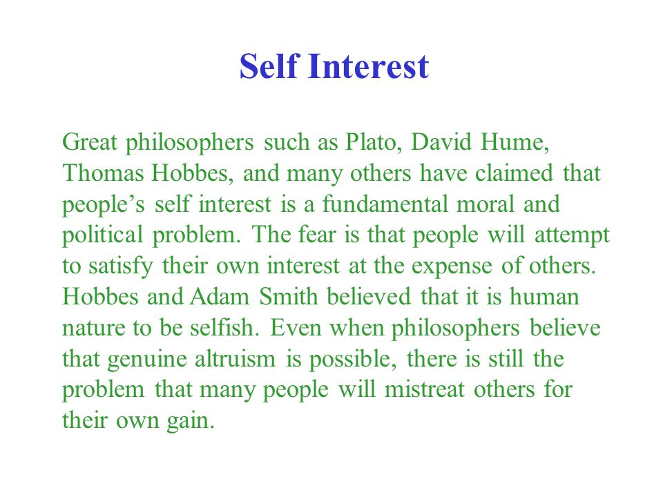 Great philosophers such as Plato, David Hume, Thomas Hobbes, and many others have claimed that peoples self interest is a fundamental moral and politi
