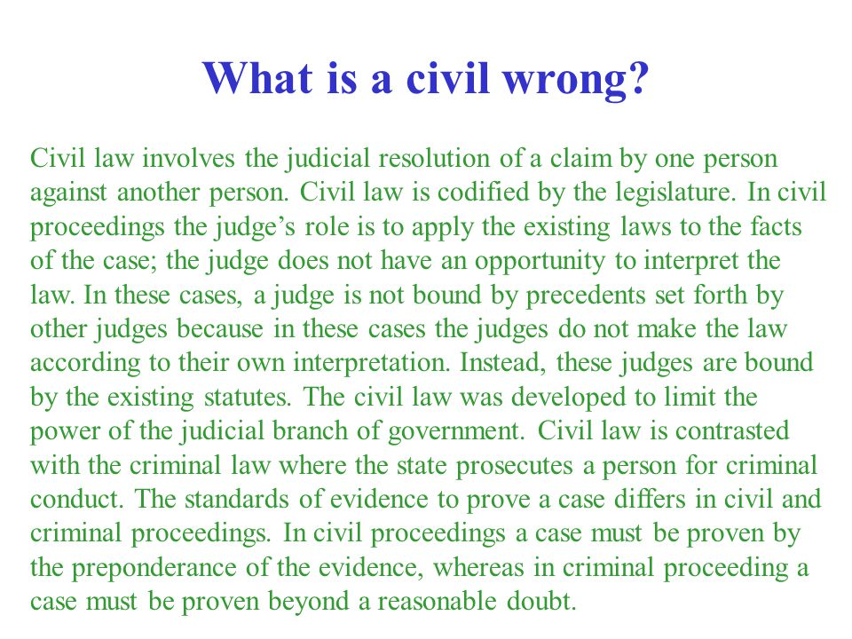 Civil law involves the judicial resolution of a claim by one person against another person. Civil law is codified by the legislature. In civil proceed