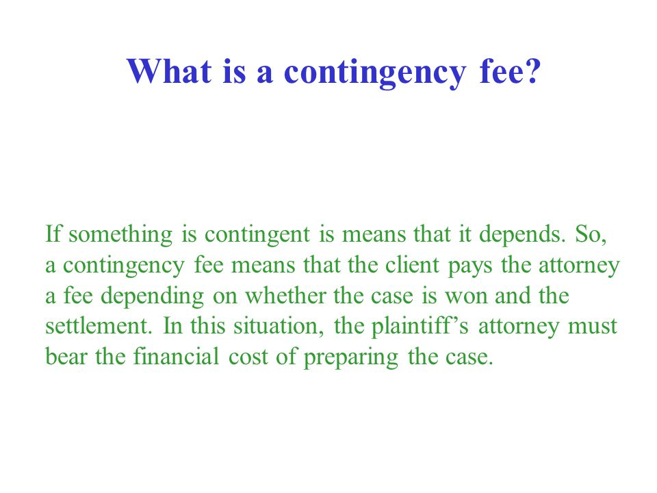 If something is contingent is means that it depends. So, a contingency fee means that the client pays the attorney a fee depending on whether the case