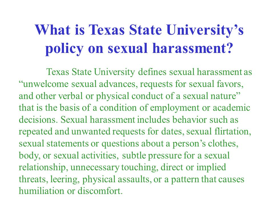 Texas State University defines sexual harassment as unwelcome sexual advances, requests for sexual favors, and other verbal or physical conduct of a s