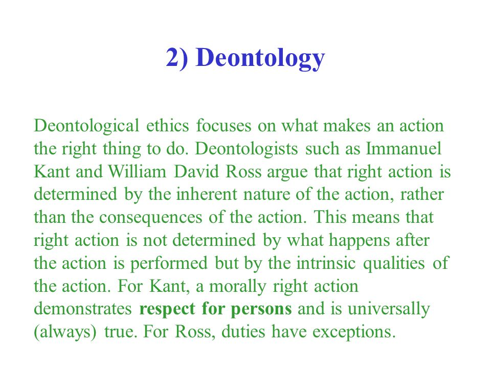 Deontological ethics focuses on what makes an action the right thing to do. Deontologists such as Immanuel Kant and William David Ross argue that righ