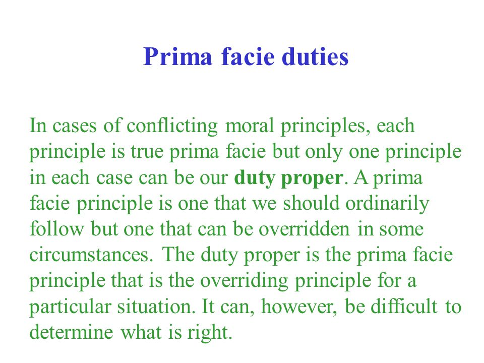 In cases of conflicting moral principles, each principle is true prima facie but only one principle in each case can be our duty proper. A prima facie