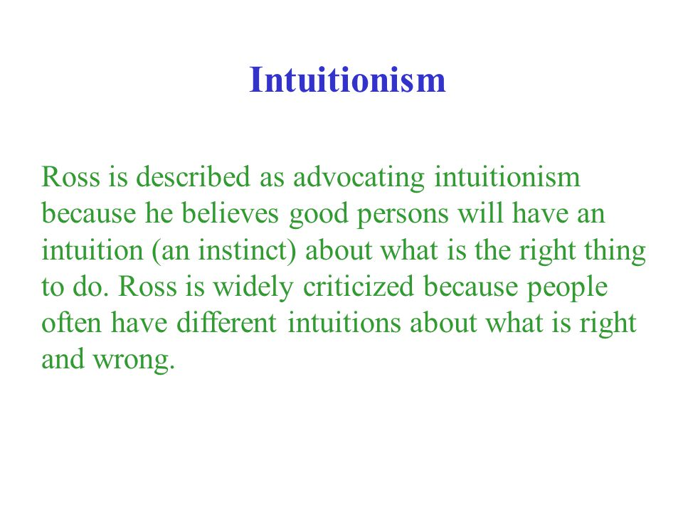 Ross is described as advocating intuitionism because he believes good persons will have an intuition (an instinct) about what is the right thing to do