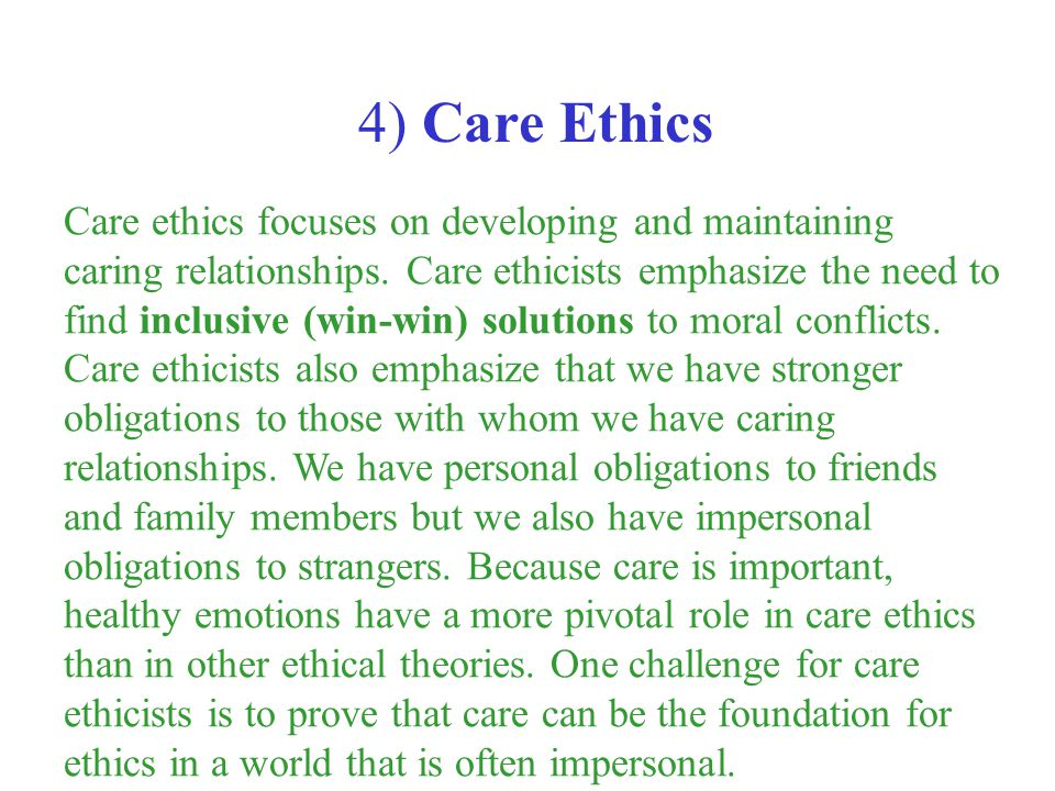 Care ethics focuses on developing and maintaining caring relationships. Care ethicists emphasize the need to find inclusive (win-win) solutions to mor